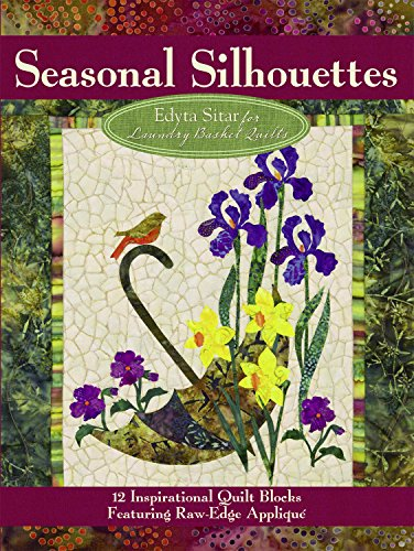 Seasonal Silhouettes: 12 Inspirational Quilt Blocks Featuring Raw Edge Applique (Landauer) 12 Gorgeous Blocks to Take You Through the Seasons of the Year, from Edyta Sitar of Laundry Basket Quilts