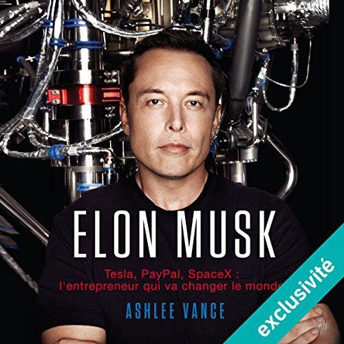 Elon Musk : Tesla, PayPal, SpaceX - l'entrepreneur qui va changer le monde