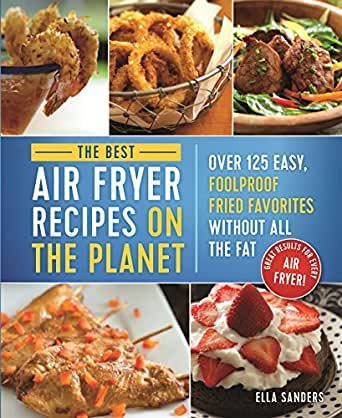 The Best Air Fryer Recipes on the Planet: Over 125 Easy