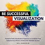 Be Successful Visualization: Powerful Daily Visualization Hypnosis to Condition Your Subconsious Mind to Achieve the Ultimate Success | Will Johnson Jr.
