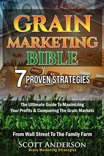 Grain Marketing Bible: 7 Proven Strategies The Ultimate Guide To Maximizing Your Profits & Conquering The Grain Markets From Wall Street To The Family Farm cover