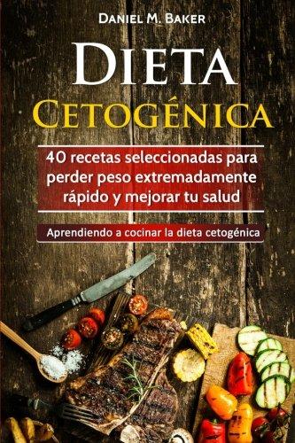 Dieta Cetogénica: 40 recetas seleccionadas para perder peso extremadamente rápido y mejorar tu salud. Aprendiendo a cocinar la dieta cetogénica (Spanish Edition) by Daniel M. Baker