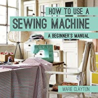 How to Use a Sewing Machine: A Beginner's Manual