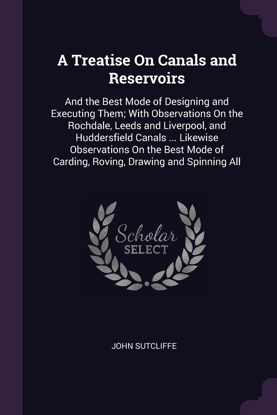 A Treatise On Canals and Reservoirs: And the Best Mode of Designing and Executing Them; With Observations On the Rochdale, Leeds and Liverpool, and ... of Carding, Roving, Drawing and Spinning All pdf