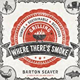 Where There's Smoke: Simple, Sustainable, Delicious Grilling