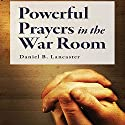 Powerful Prayers in the War Room: Learning to Pray Like a Powerful Prayer Warrior Audiobook by Daniel B. Lancaster Narrated by Daniel B. Lancaster