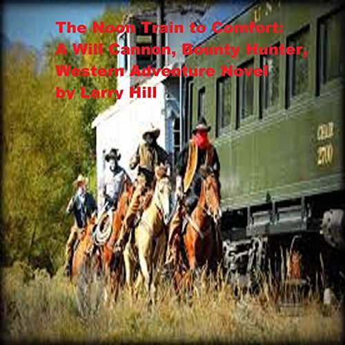 The Noon Train to Comfort: A Will Cannon, Bounty Hunter, Western Adventure Novel (Will Cannon, Bounty Hunter, Western Adventure Novels Book 52)