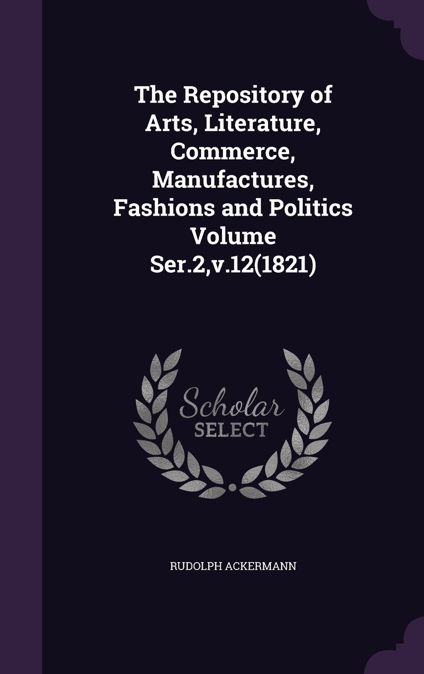 The Repository of Arts, Literature, Commerce, Manufactures, Fashions and Politics Volume Ser.2, V.12(1821) ebook