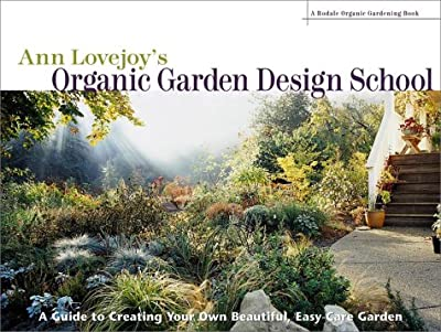 Ann Lovejoy's Organic Garden Design School: A Guide for Creating Your Own Beautiful, Easy-Care Garden (A Rodale Organic Gardening Book)