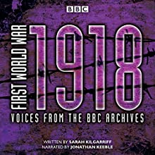 First World War: 1918: Voices from the BBC Archive Radio/TV Program by Sarah Kilgarriff Narrated by Jonathan Keeble