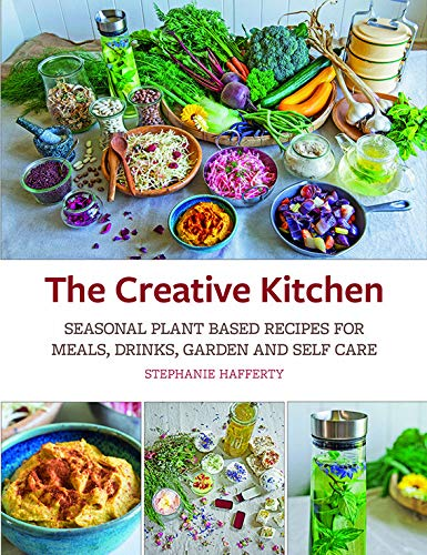 The Creative Kitchen: Seasonal Plant Based Recipes for Meals, Drinks, Crafts, Body & Home Care by Stephanie Hafferty