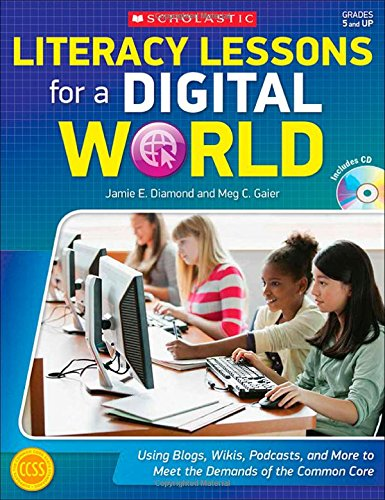 Literacy Lessons for a Digital World: Using Blogs, Wikis, Podcasts, and More to Meet the Demands of the Common Core