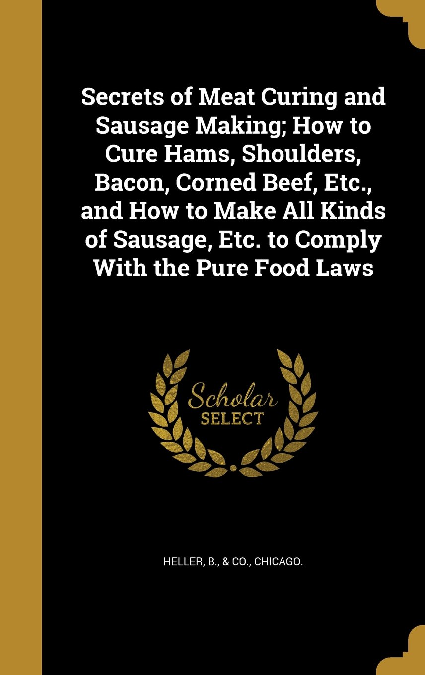 Secrets of Meat Curing and Sausage Making; How to Cure Hams, Shoulders, Bacon, Corned Beef, Etc., and How to Make All Kinds of Sausage, Etc. to Comply with the Pure Food Laws PDF