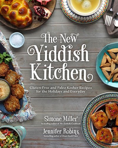 The New Yiddish Kitchen: Gluten-Free and Paleo Kosher Recipes for the Holidays and Every Day by Jennifer Robins, Simone Miller