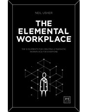 The Elemental Workplace: The 12 Elements for Creating a Fantastic Workplace for Everyone