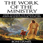 The Work of the Ministry: How to Fulfil the Vision and Purpose God Has for Your Life: Welcome to His Work, Book 1 | Boni Daniel