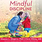 Mindful Discipline: A Loving Approach to Setting Limits and Raising an Emotionally Intelligent Child | Shauna L. Shapiro PhD,Chris White MD
