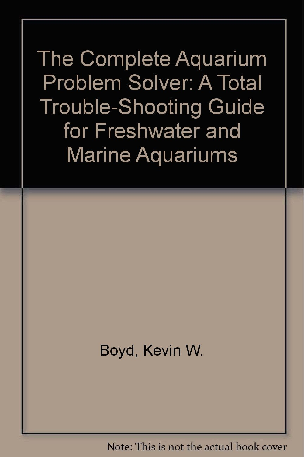 The Complete Aquarium Problem Solver: A Total Trouble-Shooting Guide for Freshwater and Marine Aquariums