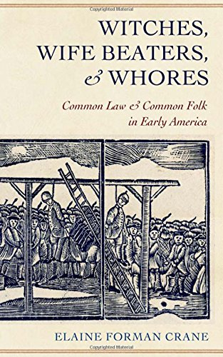 Witches, Wife Beaters, And Whores: Common Law And Common Folk In Early America