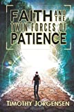 Faith and the Twin Forces of Patience, Timothy Jorgensen, 1494877902