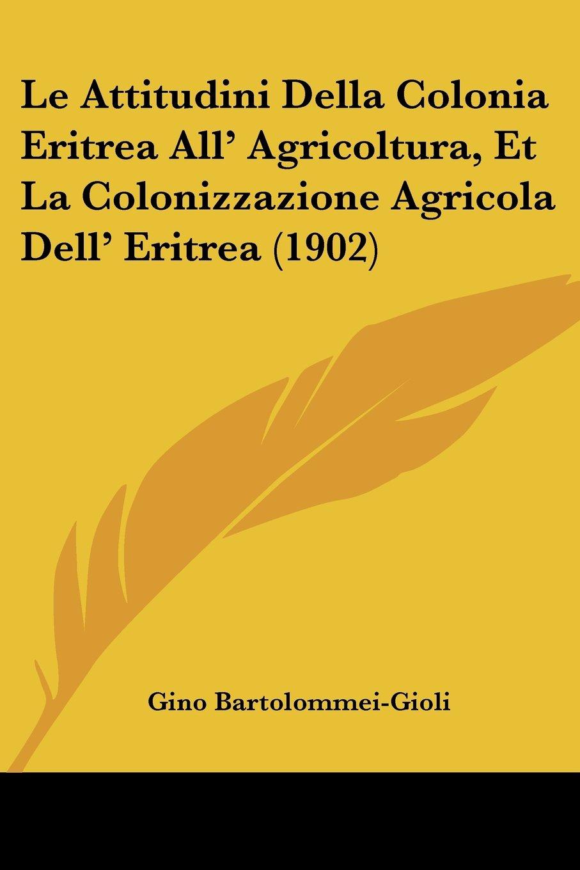 Read Online Le Attitudini Della Colonia Eritrea All' Agricoltura, Et La Colonizzazione Agricola Dell' Eritrea (1902) (Italian Edition) pdf