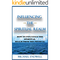 Influencing the Spiritual Realm : How To Influence The Spiritual Realm From The Physical.