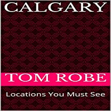 Calgary: Locations You Must See Audiobook by Tom Robe Narrated by Stoicescu Adrian Petru