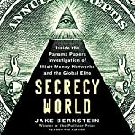 Secrecy World: Inside the Panama Papers Investigation of Illicit Money Networks and the Global Elite | Jake Bernstein