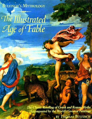 Bulfinch's Mythology: The Illustrated Age of Fable- The Classic Retelling of Greek and Roman Myths Accompanied by the Wo