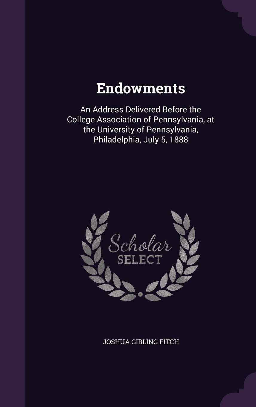 Read Online Endowments: An Address Delivered Before the College Association of Pennsylvania, at the University of Pennsylvania, Philadelphia, July 5, 1888 pdf epub