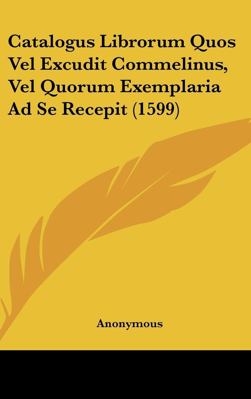 Download Catalogus Librorum Quos Vel Excudit Commelinus, Vel Quorum Exemplaria Ad Se Recepit (1599) (Latin Edition) pdf epub