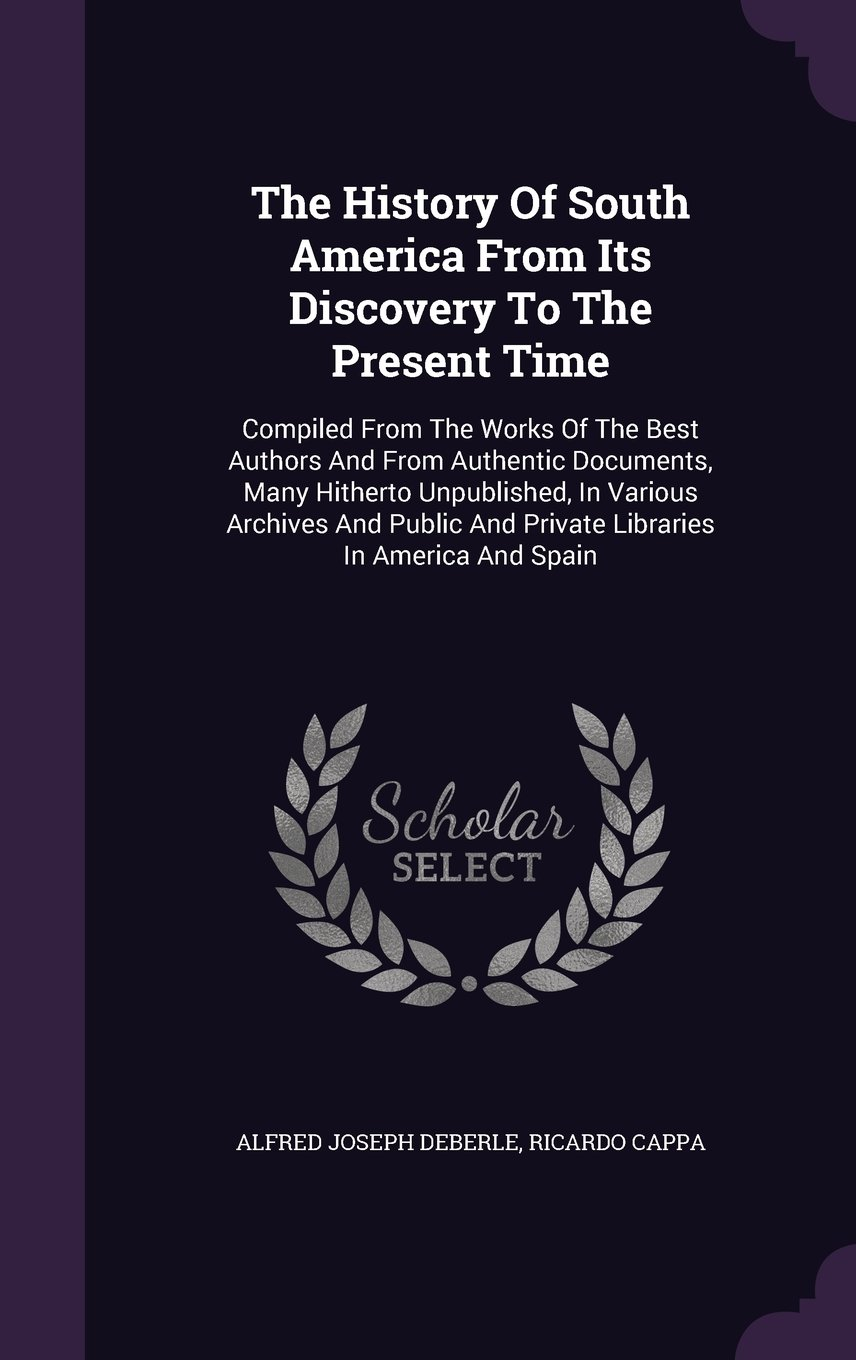 Download The History Of South America From Its Discovery To The Present Time: Compiled From The Works Of The Best Authors And From Authentic Documents, Many ... And Private Libraries In America And Spain PDF