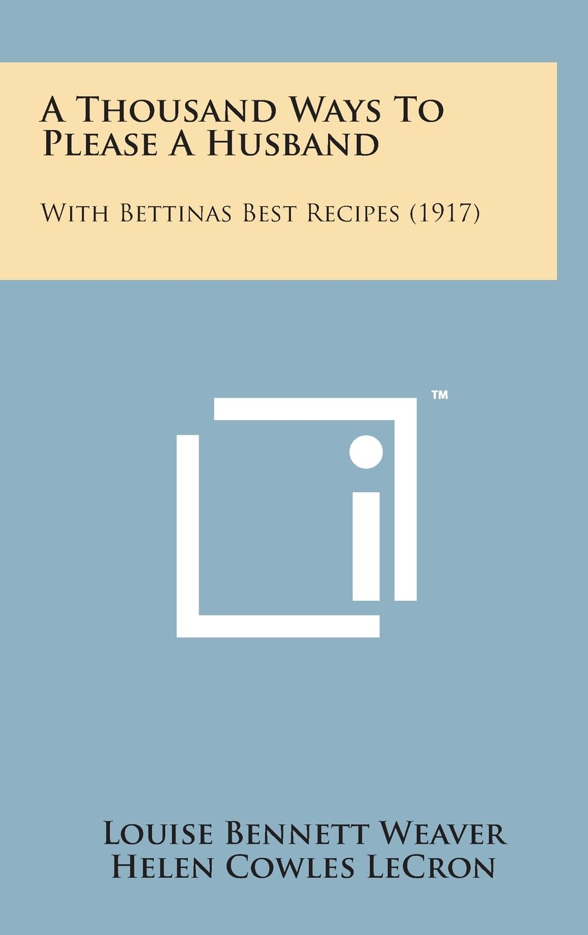 A Thousand Ways to Please a Husband: With Bettinas Best Recipes (1917)