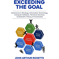 Exceeding the Goal: Adventures in Strategy, Information Technology, Computer Software, Technical Services, and Goldratt's Theory of Constraints