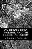 On Heroes, Hero-Worship, and the Heroic in History, Thomas Carlyle, 1481036424