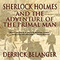 Sherlock Holmes and the Adventure of the Primal Man Audiobook by Derrick Belanger Narrated by Steve White