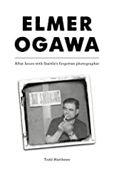 Elmer Ogawa: After hours with Seattle's forgotten photographer Kindle Edition