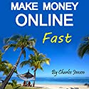 Make Money Online Fast: Making Money Online Quickly and Easily Audiobook by Charles Jensen Narrated by D. J. Ewald