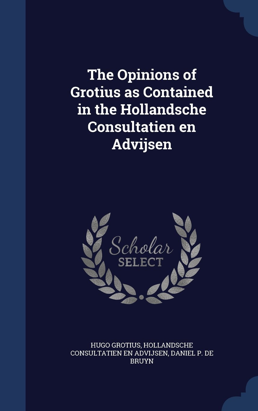 The Opinions of Grotius as Contained in the Hollandsche Consultatien En Advijsen