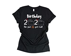 Birthday Quarantine Shirt, Funny Gift for Him or Her, The Year It Got Real, Quarantined Birthday Gift
