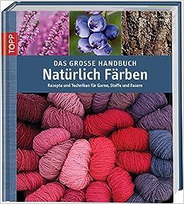 Das Grosse Handbuch Naturlich Farben Rezepte Und Techniken Fur Garne Stoffe Und Fasern Amazon De Lambert Eva Kendall Tracy Bucher