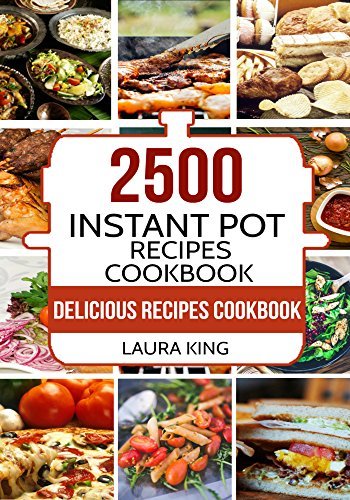 Instant Pot Cookbook: 2,500 Delicious Instant Pot Recipes Cookbook: The World's Biggest Instant Pot Cookbook by Laura King