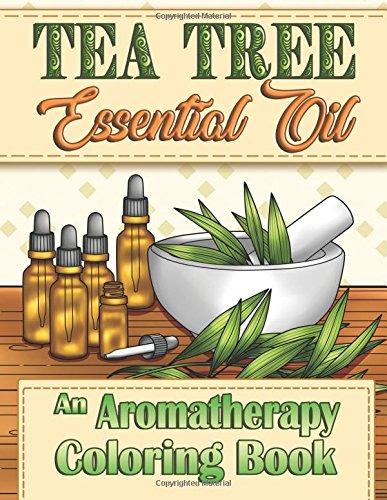 Download Tea Tree Essential Oil: An Aromatherapy Adult Coloring Book (Aromatherapy Adult Coloring Books) (Volume 2) PDF