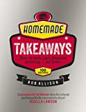 Homemade Takeaways: How to Make Your Favourite Takeaway . . . But Better