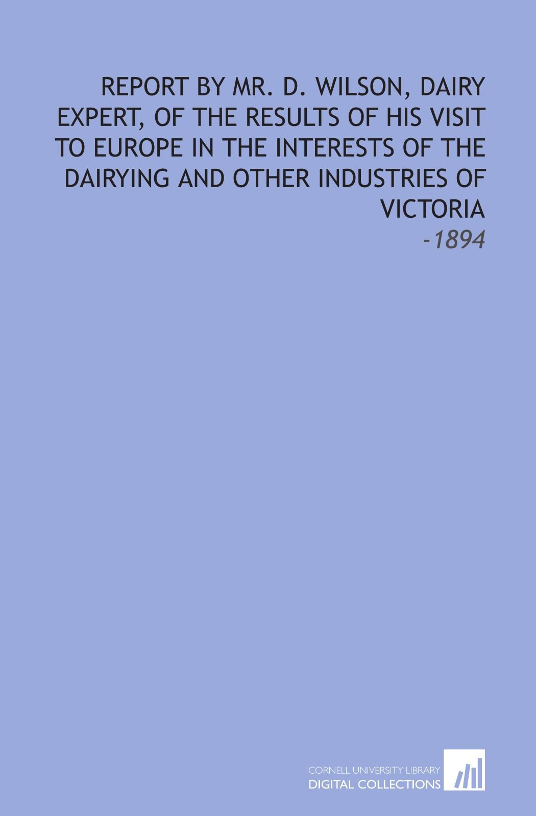 Report by Mr. D. Wilson, Dairy Expert, of the Results of His Visit to Europe in the Interests of the Dairying and Other Industries of Victoria: -1894 ebook