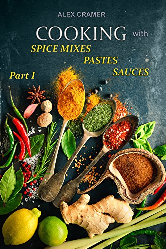 Cooking with spice mixes, pastes and sauces: 300 spicy combinations recipes from all over the world by Alex Cramer
