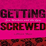 Getting Screwed: Sex Workers and the Law | Alison Bass