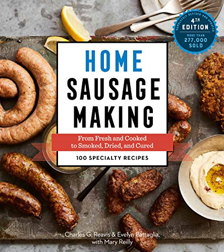 Home Sausage Making, 4th Edition: From Fresh and Cooked to Smoked, Dried, and Cured: 100 Specialty Recipes by Charles G. Reavis, Evelyn Battaglia