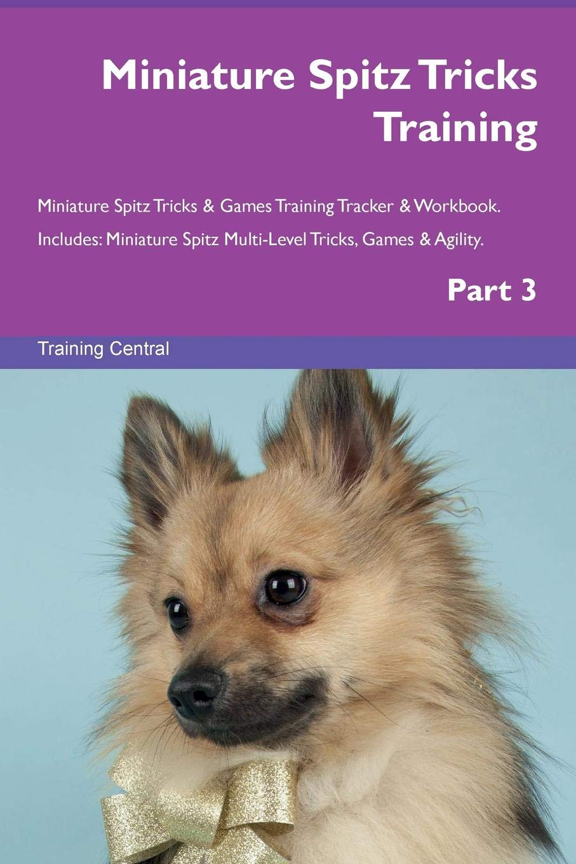 Download Miniature Spitz Tricks Training Miniature Spitz Tricks & Games Training Tracker & Workbook.  Includes: Miniature Spitz Multi-Level Tricks, Games & Agility. Part 3 pdf epub