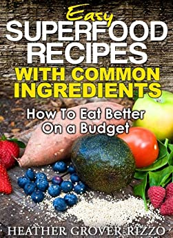 Easy Superfood Recipes with Common Ingredients (The Superfood Guides) by [Grover-Rizzo, Heather]